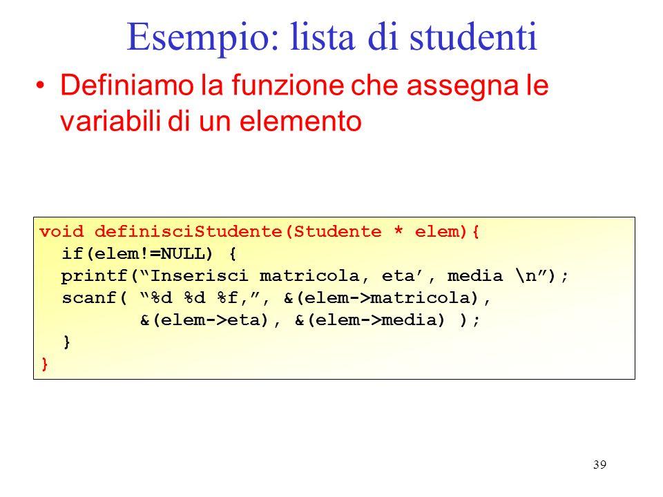 39 Esempio: lista di studenti Definiamo la funzione che assegna le variabili di un elemento void definisciStudente(Studente * elem){ if(elem!=NULL) { printf(Inserisci matricola, eta, media \n); scanf( %d %d %f,, &(elem->matricola), &(elem->eta), &(elem->media) ); }
