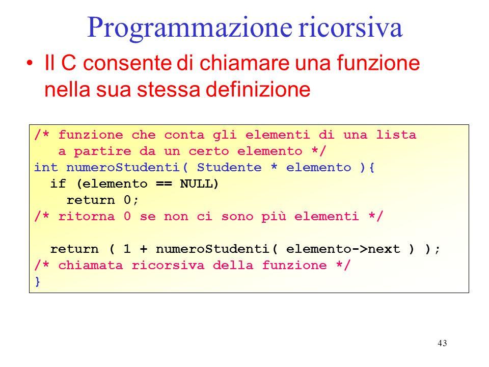 43 Programmazione ricorsiva Il C consente di chiamare una funzione nella sua stessa definizione /* funzione che conta gli elementi di una lista a partire da un certo elemento */ int numeroStudenti( Studente * elemento ){ if (elemento == NULL) return 0; /* ritorna 0 se non ci sono più elementi */ return ( 1 + numeroStudenti( elemento->next ) ); /* chiamata ricorsiva della funzione */ }