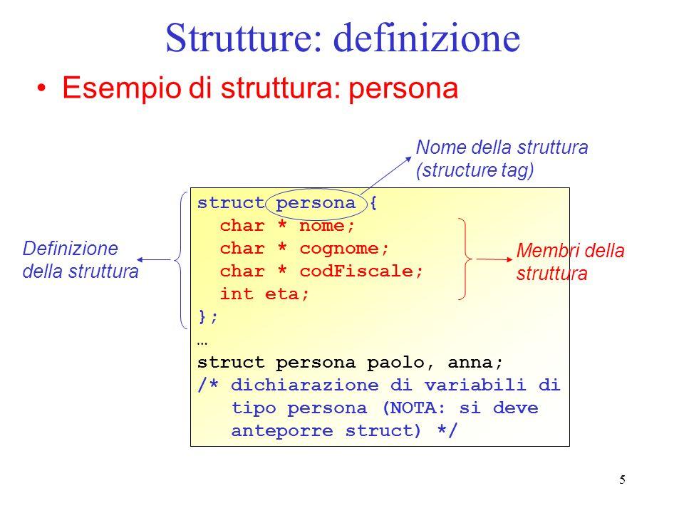5 Strutture: definizione Esempio di struttura: persona struct persona { char * nome; char * cognome; char * codFiscale; int eta; }; … struct persona paolo, anna; /* dichiarazione di variabili di tipo persona (NOTA: si deve anteporre struct) */ Nome della struttura (structure tag) Definizione della struttura Membri della struttura