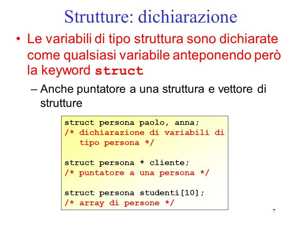 7 Strutture: dichiarazione Le variabili di tipo struttura sono dichiarate come qualsiasi variabile anteponendo però la keyword struct –Anche puntatore a una struttura e vettore di strutture struct persona paolo, anna; /* dichiarazione di variabili di tipo persona */ struct persona * cliente; /* puntatore a una persona */ struct persona studenti[10]; /* array di persone */