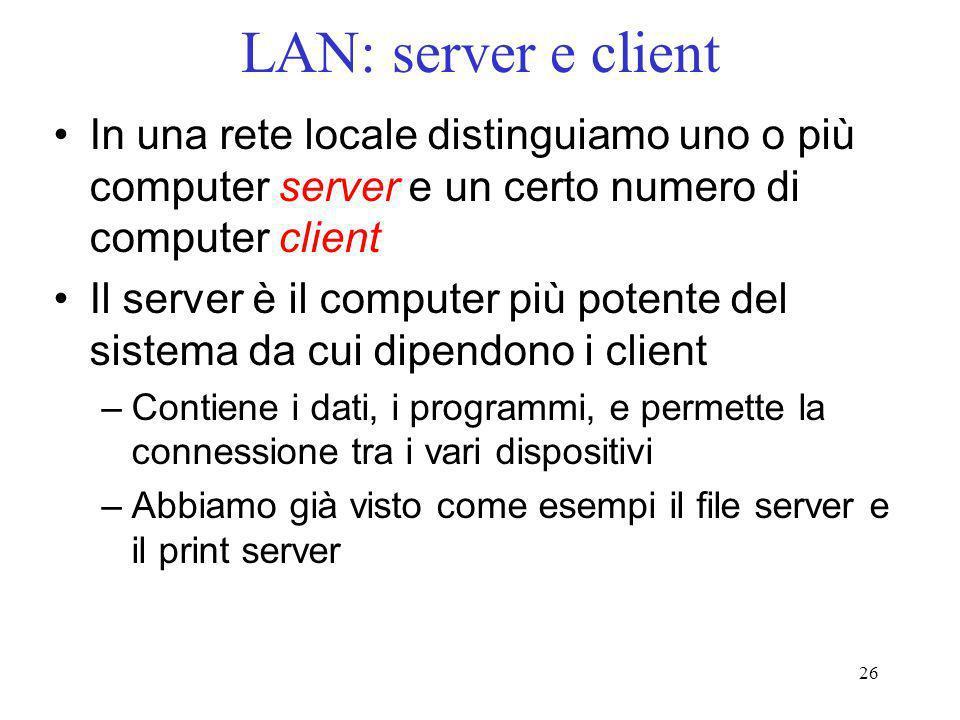 26 LAN: server e client In una rete locale distinguiamo uno o più computer server e un certo numero di computer client Il server è il computer più pot