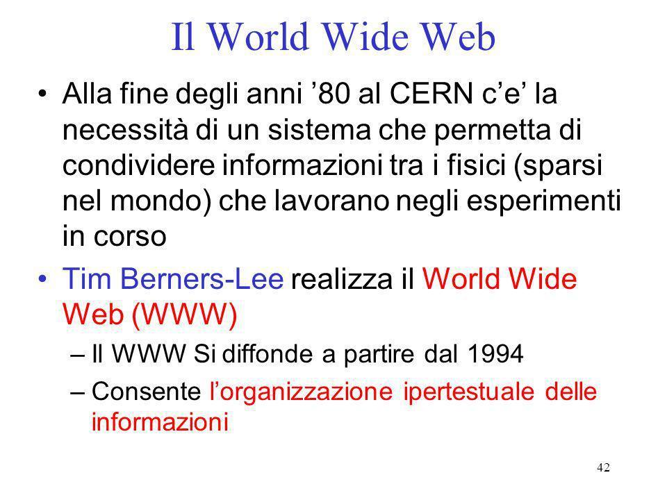 42 Il World Wide Web Alla fine degli anni 80 al CERN ce la necessità di un sistema che permetta di condividere informazioni tra i fisici (sparsi nel m