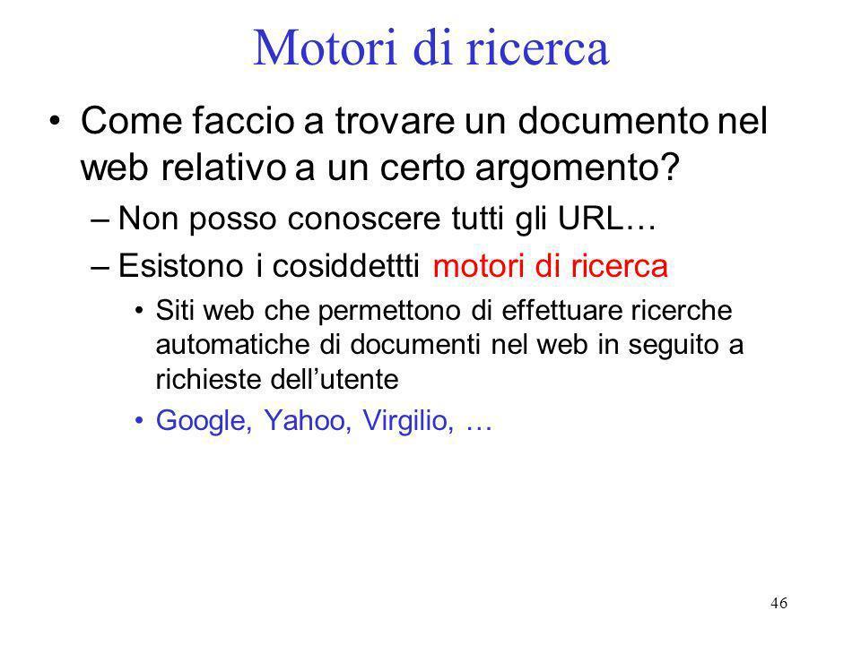46 Motori di ricerca Come faccio a trovare un documento nel web relativo a un certo argomento? –Non posso conoscere tutti gli URL… –Esistono i cosidde