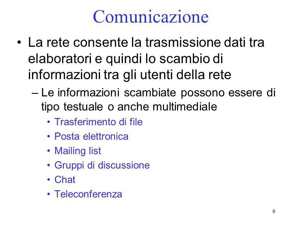 6 Comunicazione La rete consente la trasmissione dati tra elaboratori e quindi lo scambio di informazioni tra gli utenti della rete –Le informazioni s