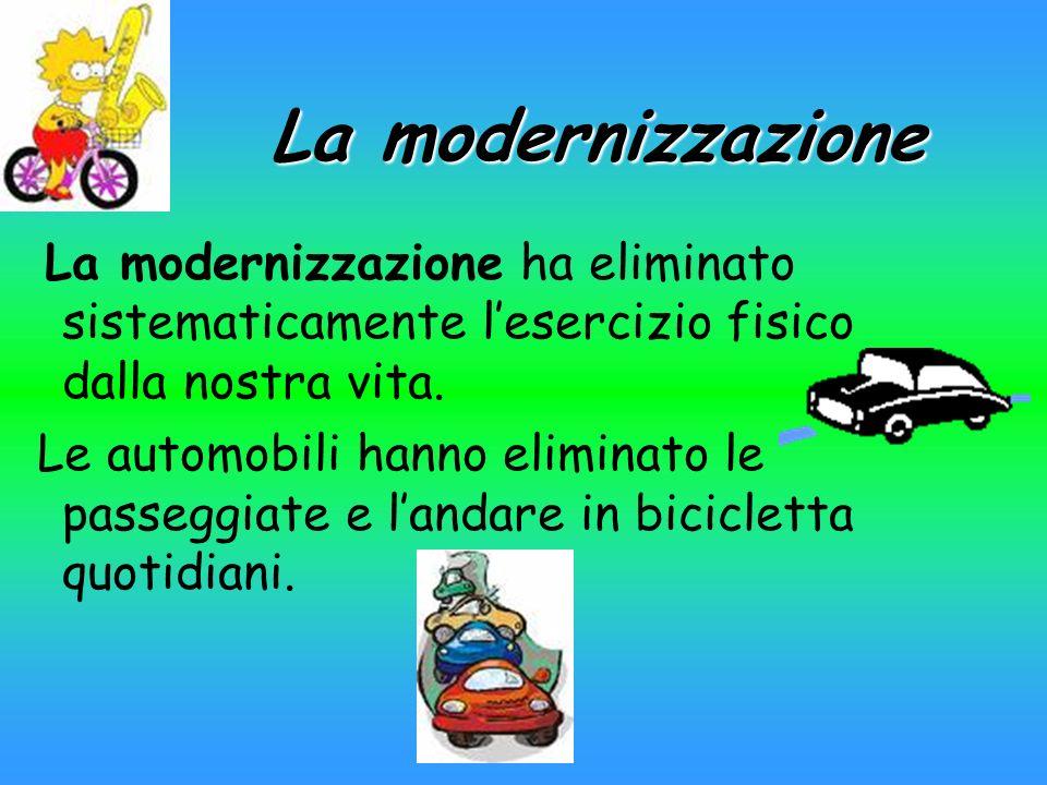 La modernizzazione La modernizzazione ha eliminato sistematicamente lesercizio fisico dalla nostra vita. Le automobili hanno eliminato le passeggiate
