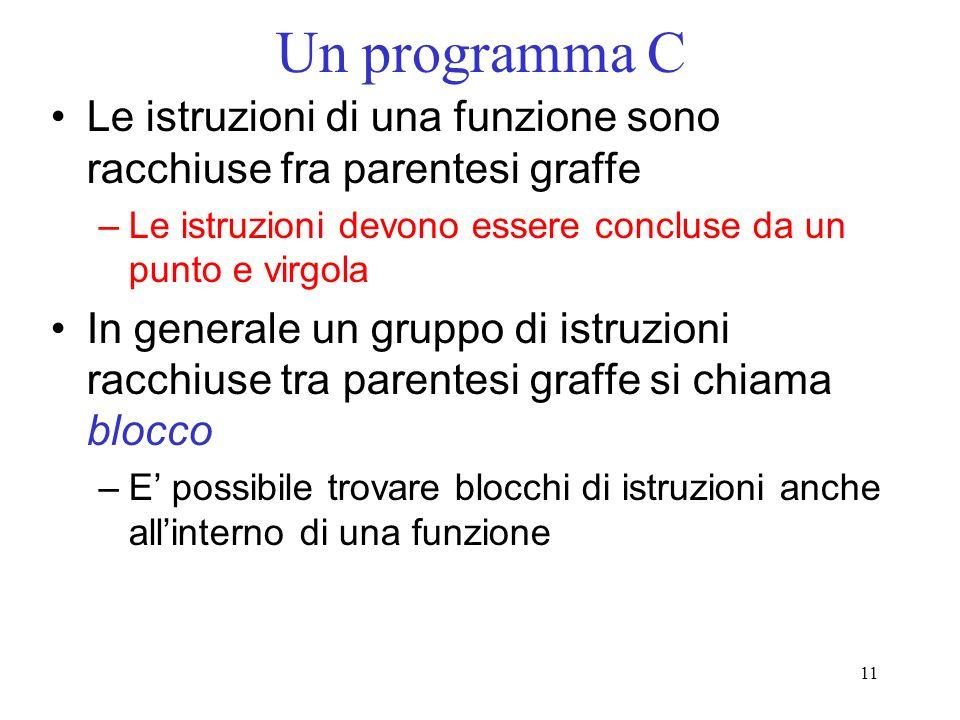 11 Un programma C Le istruzioni di una funzione sono racchiuse fra parentesi graffe –Le istruzioni devono essere concluse da un punto e virgola In gen