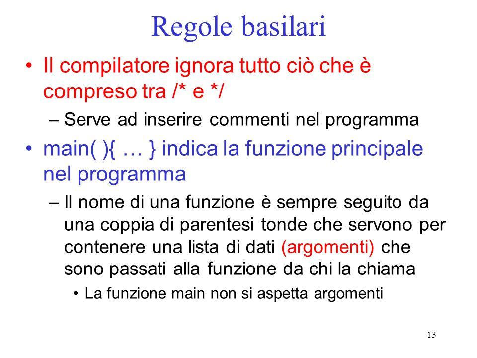 13 Regole basilari Il compilatore ignora tutto ciò che è compreso tra /* e */ –Serve ad inserire commenti nel programma main( ){ … } indica la funzion