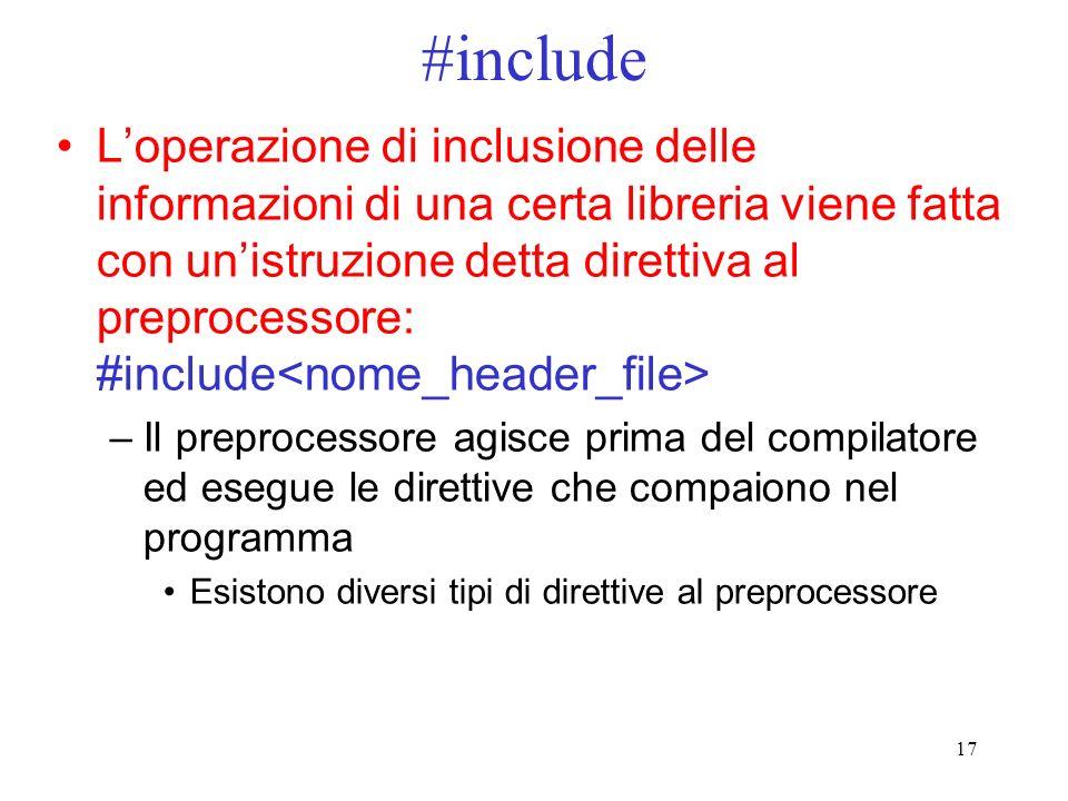 17 #include Loperazione di inclusione delle informazioni di una certa libreria viene fatta con unistruzione detta direttiva al preprocessore: #include