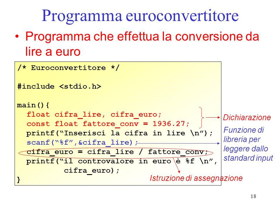 18 Programma euroconvertitore Programma che effettua la conversione da lire a euro /* Euroconvertitore */ #include main(){ float cifra_lire, cifra_eur