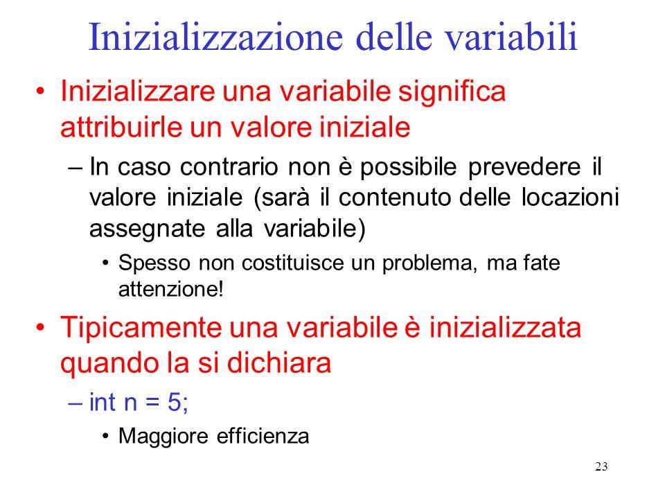 23 Inizializzazione delle variabili Inizializzare una variabile significa attribuirle un valore iniziale –In caso contrario non è possibile prevedere