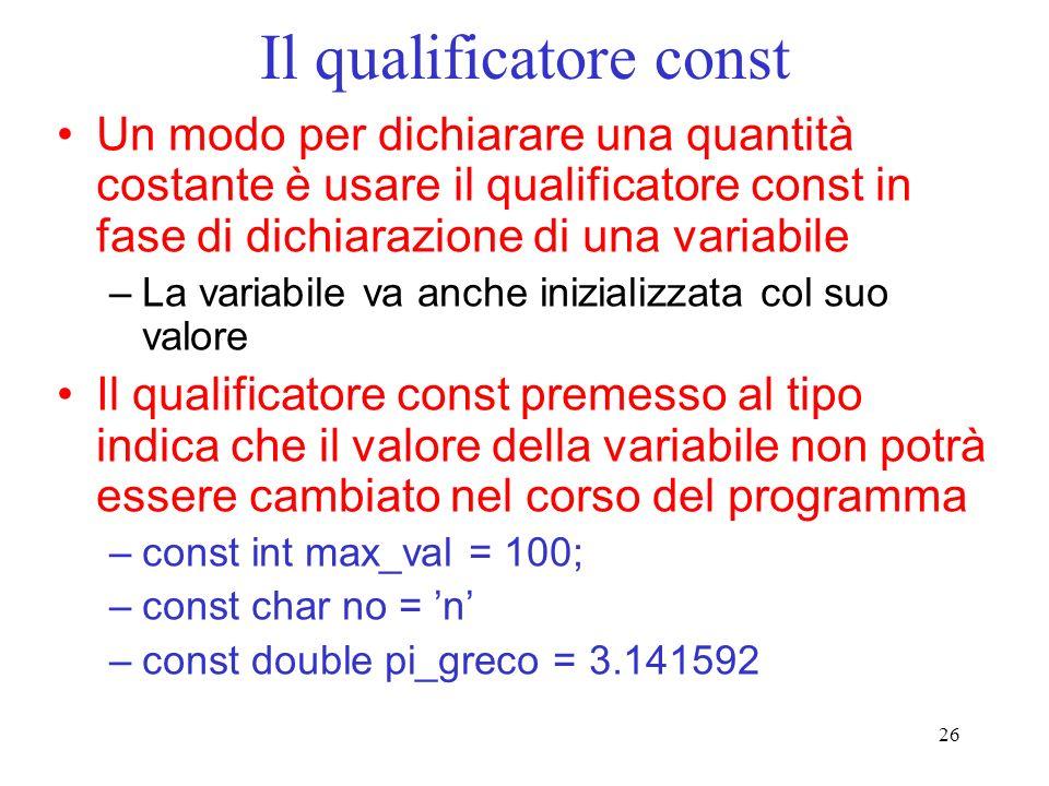26 Il qualificatore const Un modo per dichiarare una quantità costante è usare il qualificatore const in fase di dichiarazione di una variabile –La va