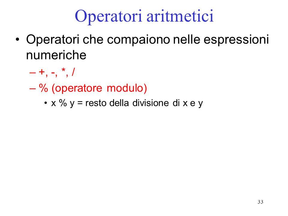 33 Operatori aritmetici Operatori che compaiono nelle espressioni numeriche –+, -, *, / –% (operatore modulo) x % y = resto della divisione di x e y