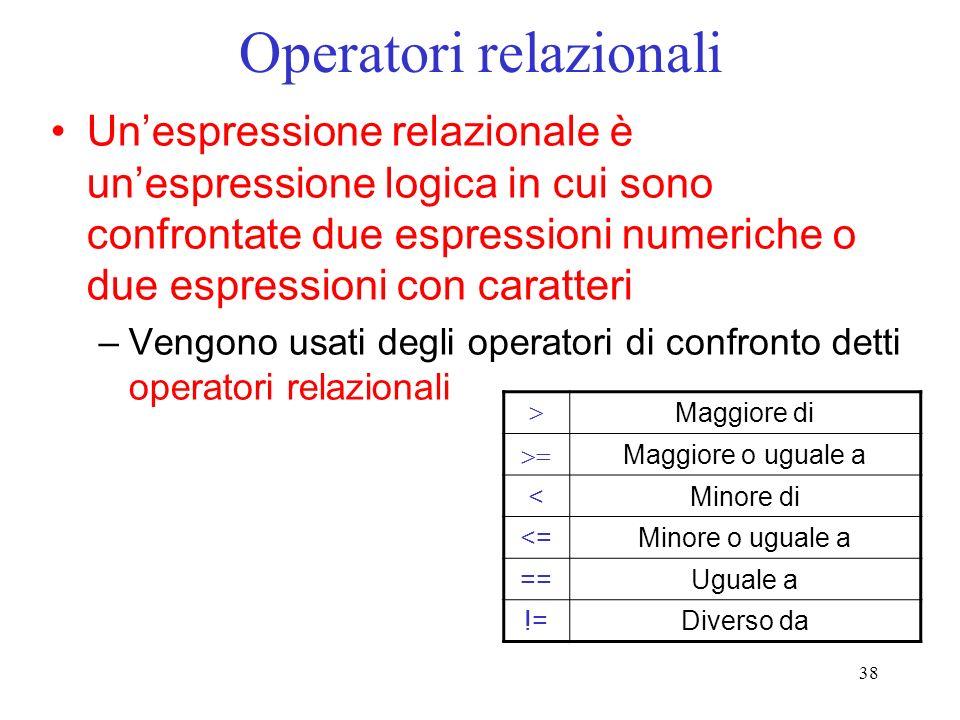 38 Operatori relazionali Unespressione relazionale è unespressione logica in cui sono confrontate due espressioni numeriche o due espressioni con cara