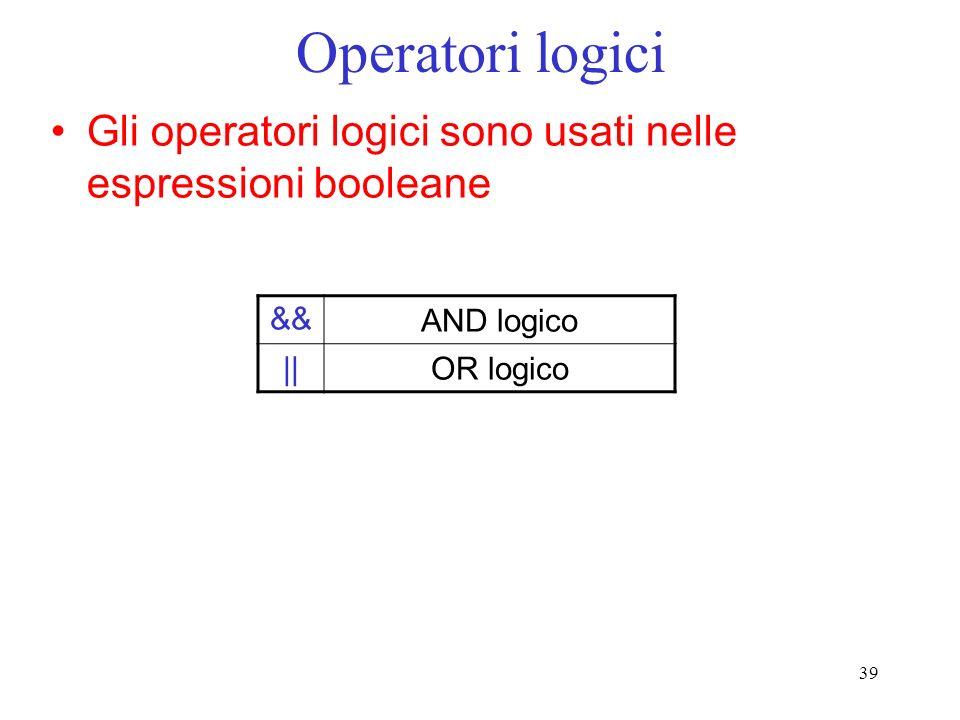 39 Operatori logici Gli operatori logici sono usati nelle espressioni booleane &&AND logico ||OR logico