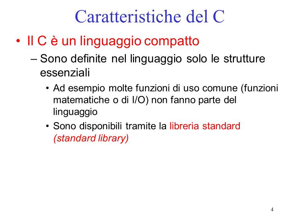 4 Caratteristiche del C Il C è un linguaggio compatto –Sono definite nel linguaggio solo le strutture essenziali Ad esempio molte funzioni di uso comu