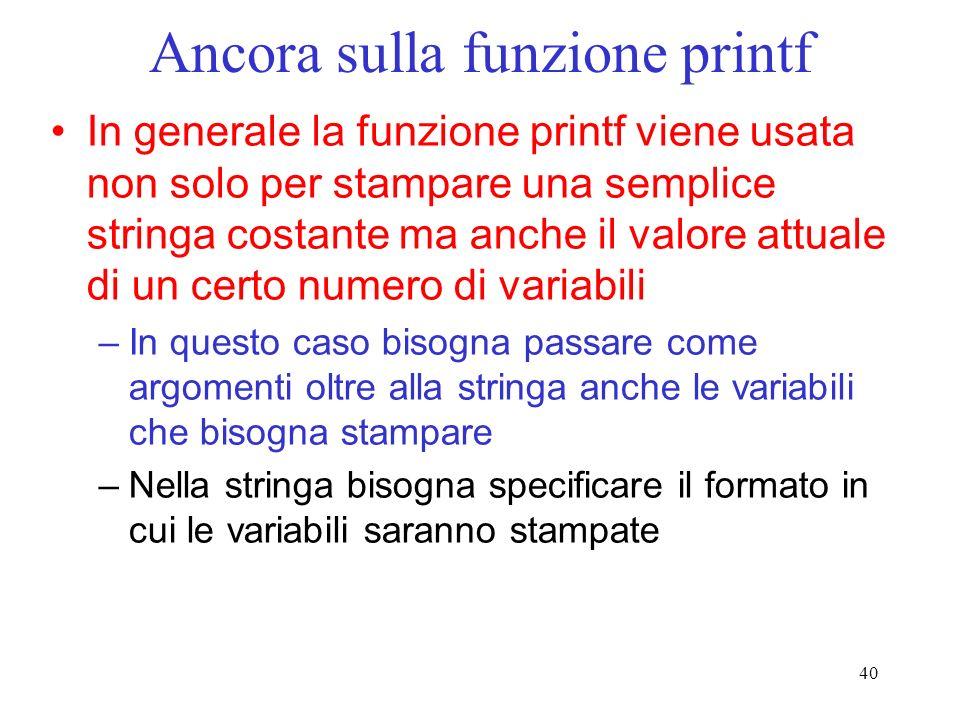 40 Ancora sulla funzione printf In generale la funzione printf viene usata non solo per stampare una semplice stringa costante ma anche il valore attu