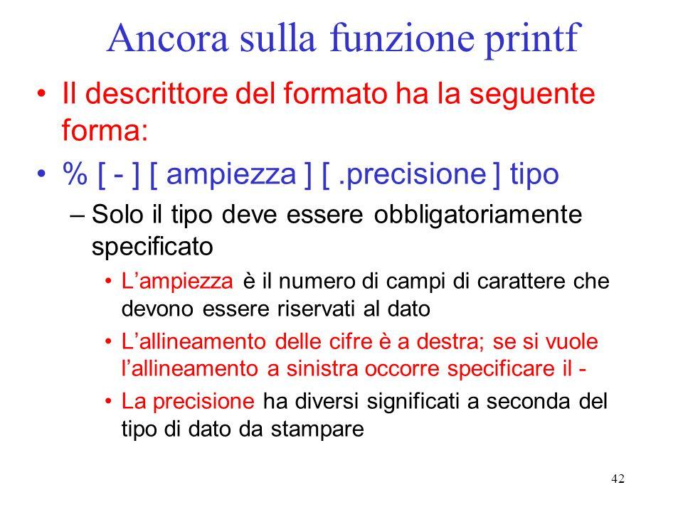42 Ancora sulla funzione printf Il descrittore del formato ha la seguente forma: % [ - ] [ ampiezza ] [.precisione ] tipo –Solo il tipo deve essere ob