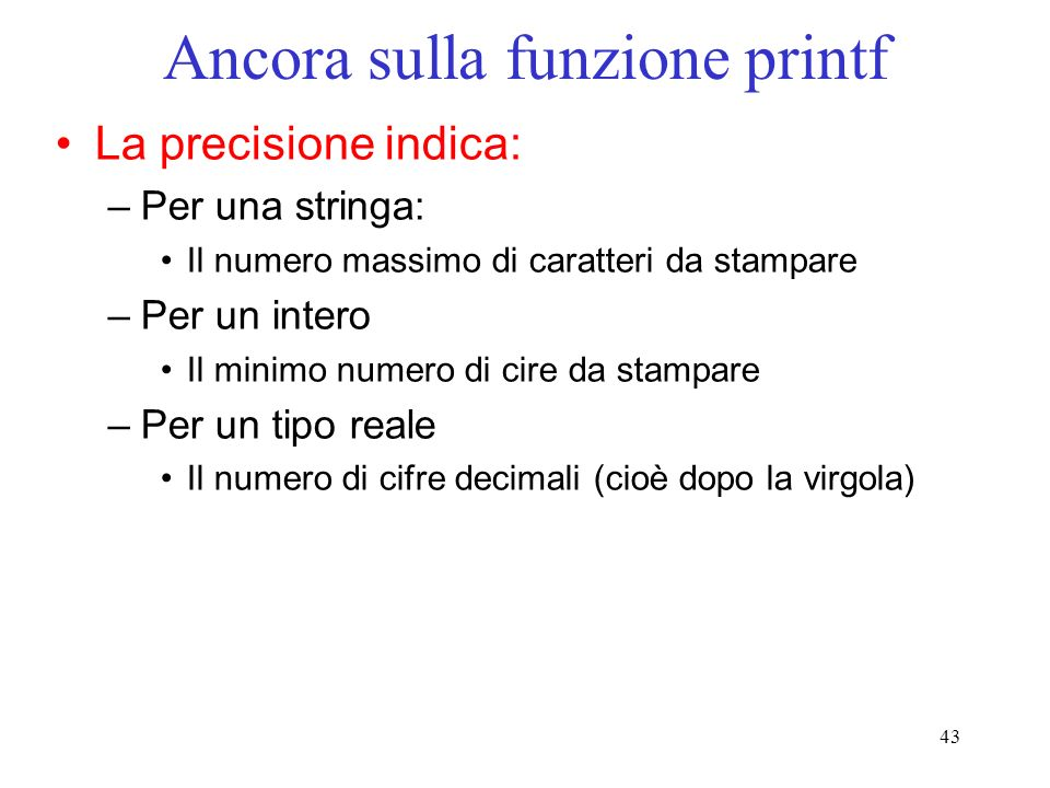 43 Ancora sulla funzione printf La precisione indica: –Per una stringa: Il numero massimo di caratteri da stampare –Per un intero Il minimo numero di