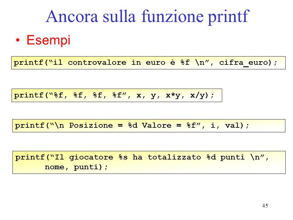 45 Ancora sulla funzione printf Esempi printf(il controvalore in euro è %f \n, cifra_euro); printf(%f, %f, %f, %f, x, y, x*y, x/y); printf(\n Posizion
