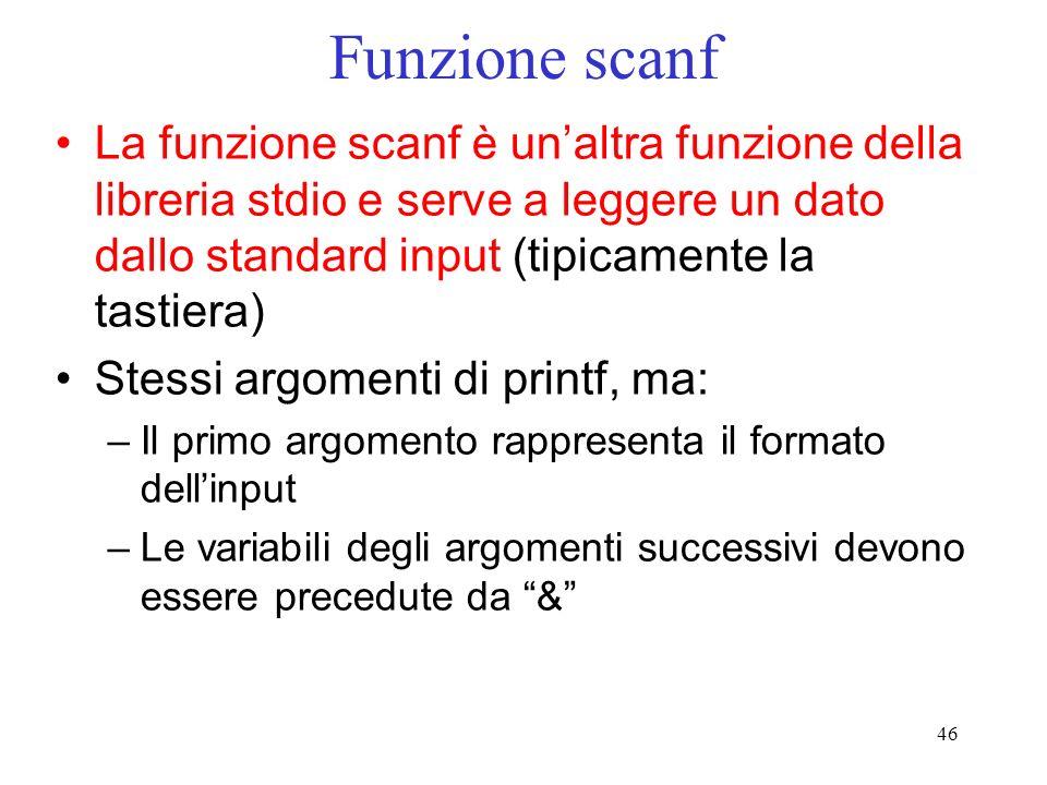 46 Funzione scanf La funzione scanf è unaltra funzione della libreria stdio e serve a leggere un dato dallo standard input (tipicamente la tastiera) S