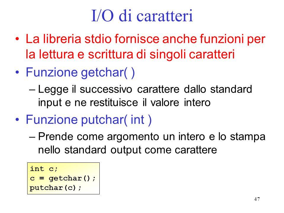 47 I/O di caratteri La libreria stdio fornisce anche funzioni per la lettura e scrittura di singoli caratteri Funzione getchar( ) –Legge il successivo
