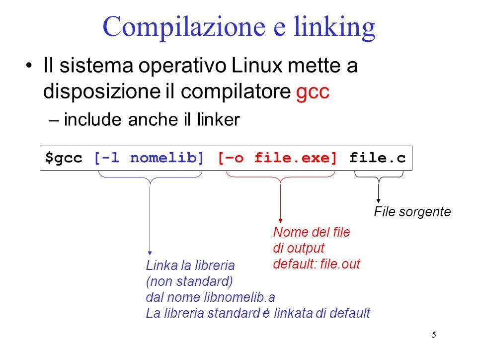 5 Compilazione e linking Il sistema operativo Linux mette a disposizione il compilatore gcc –include anche il linker $gcc [-l nomelib] [–o file.exe] f