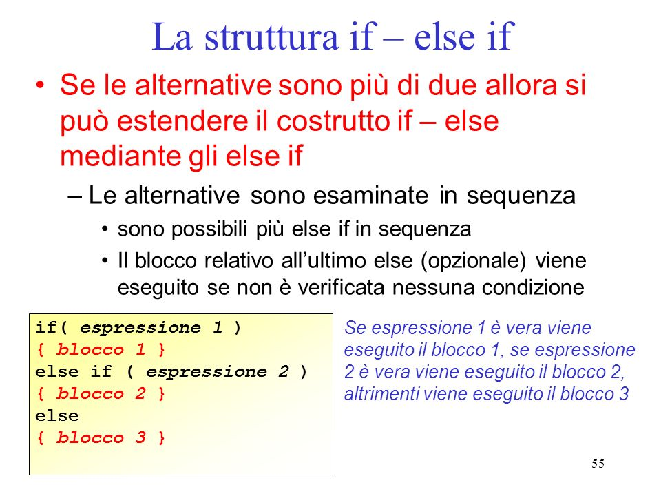 55 La struttura if – else if Se le alternative sono più di due allora si può estendere il costrutto if – else mediante gli else if –Le alternative son