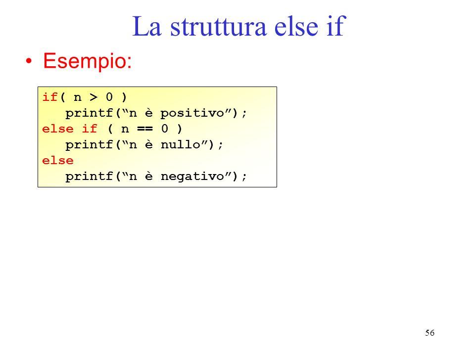 56 La struttura else if Esempio: if( n > 0 ) printf(n è positivo); else if ( n == 0 ) printf(n è nullo); else printf(n è negativo);