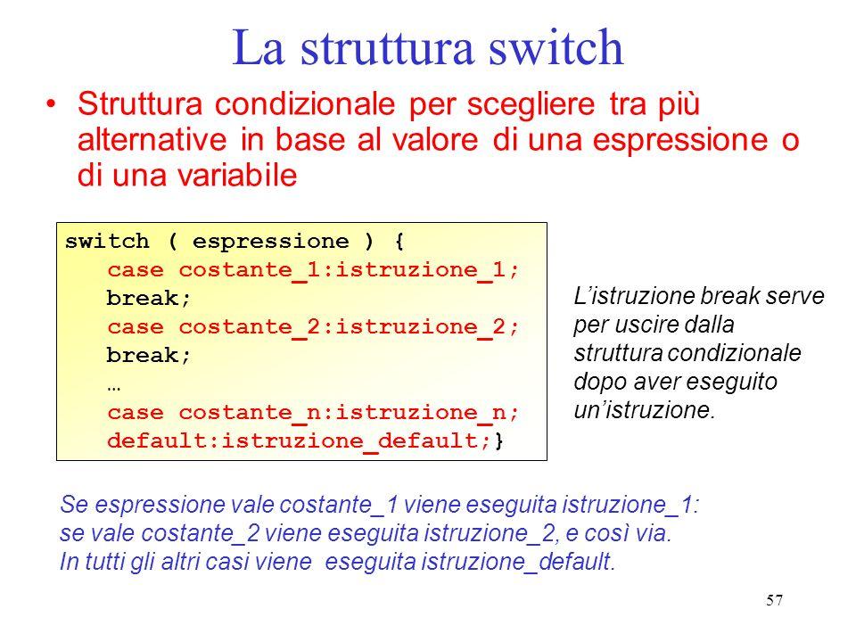 57 La struttura switch Struttura condizionale per scegliere tra più alternative in base al valore di una espressione o di una variabile switch ( espre