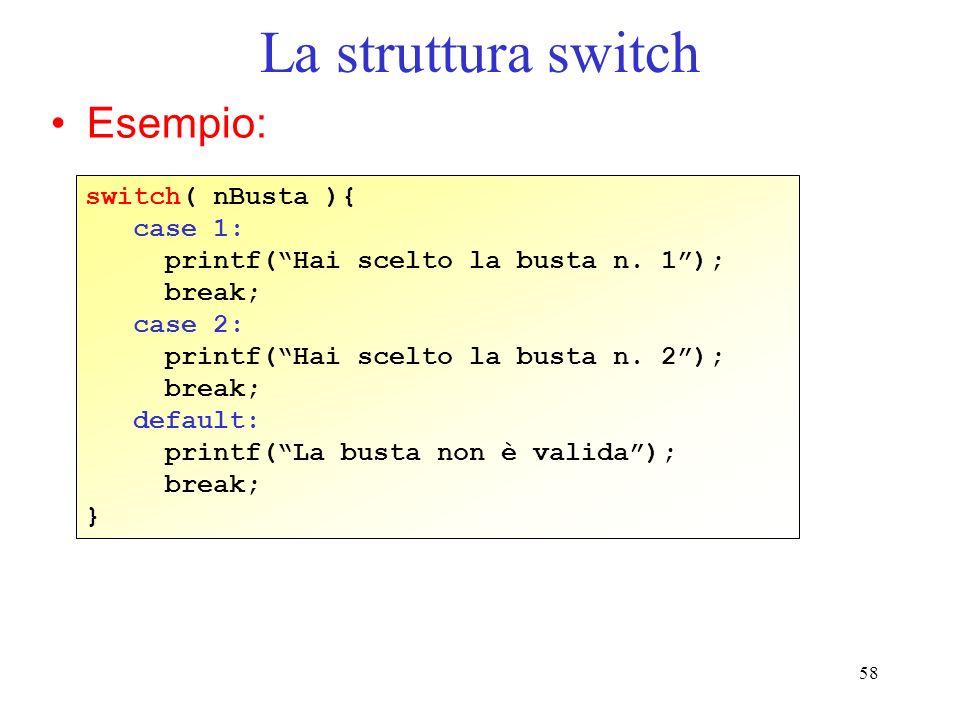 58 La struttura switch Esempio: switch( nBusta ){ case 1: printf(Hai scelto la busta n. 1); break; case 2: printf(Hai scelto la busta n. 2); break; de