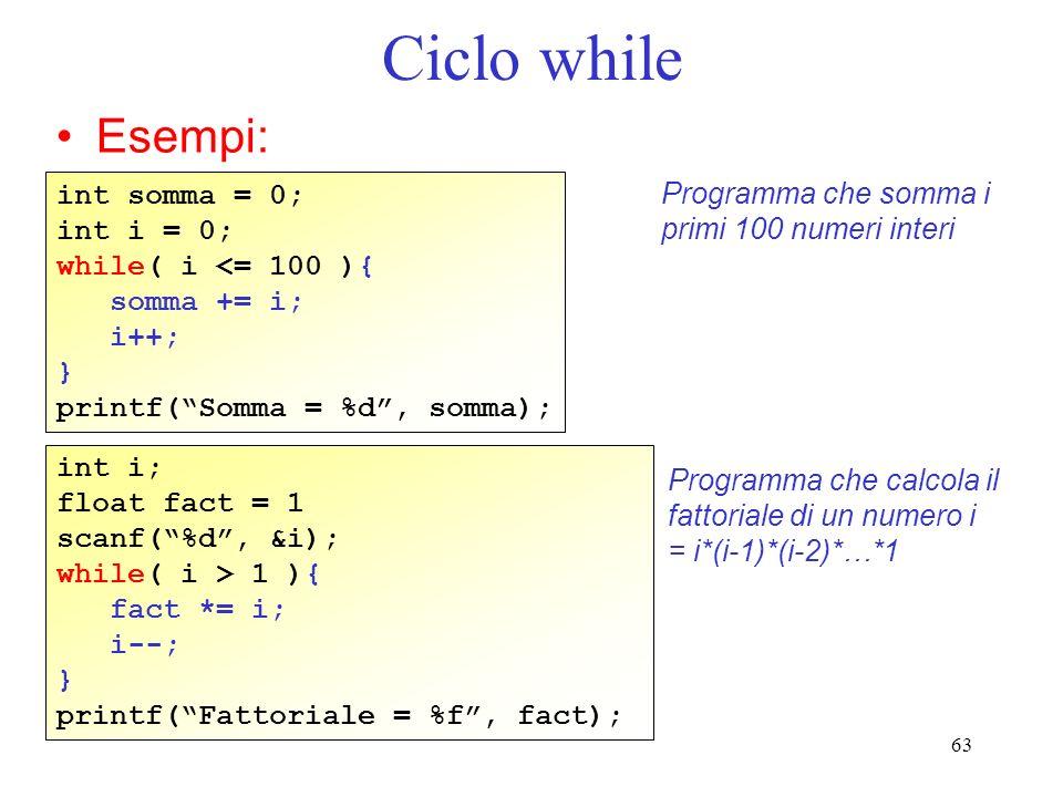 63 Ciclo while Esempi: int somma = 0; int i = 0; while( i <= 100 ){ somma += i; i++; } printf(Somma = %d, somma); Programma che somma i primi 100 nume