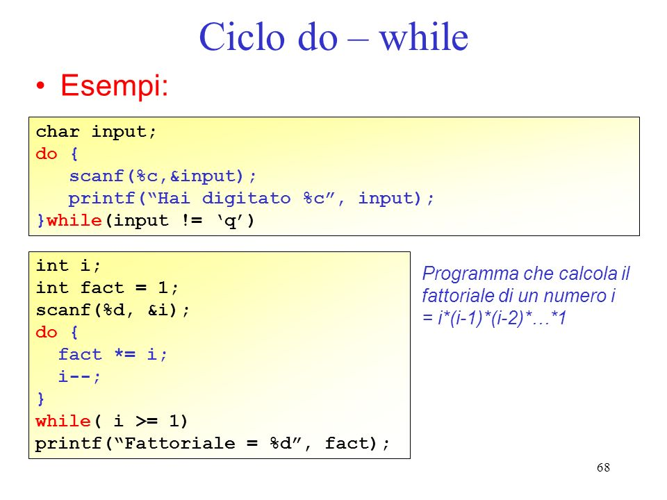 68 Ciclo do – while Esempi: char input; do { scanf(%c,&input); printf(Hai digitato %c, input); }while(input != q) int i; int fact = 1; scanf(%d, &i);