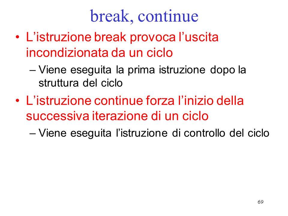 69 break, continue Listruzione break provoca luscita incondizionata da un ciclo –Viene eseguita la prima istruzione dopo la struttura del ciclo Listru