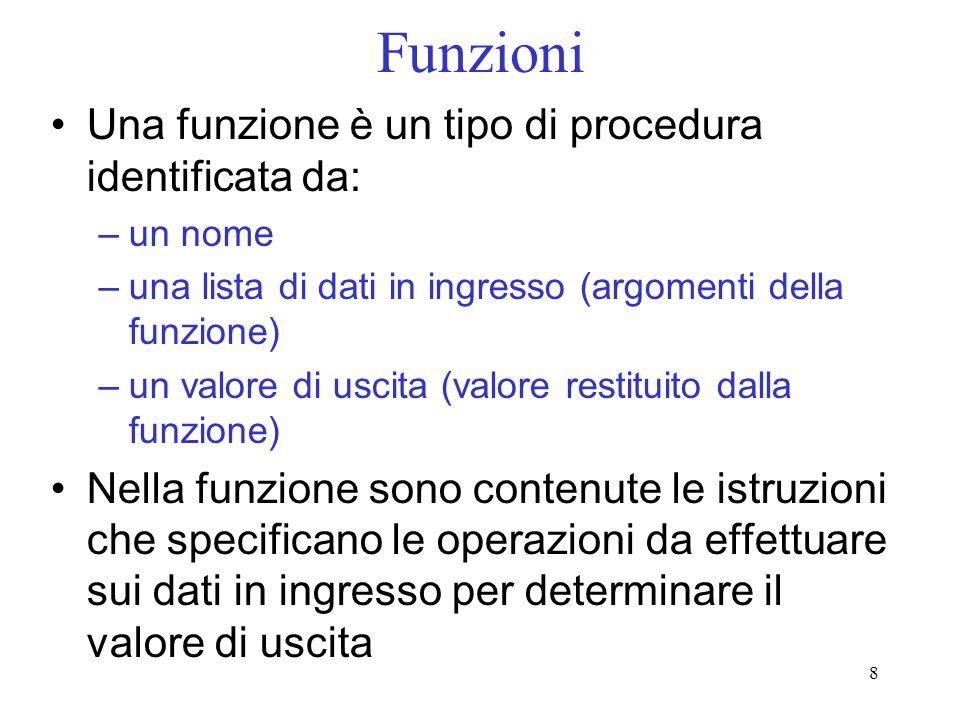 8 Funzioni Una funzione è un tipo di procedura identificata da: –un nome –una lista di dati in ingresso (argomenti della funzione) –un valore di uscit