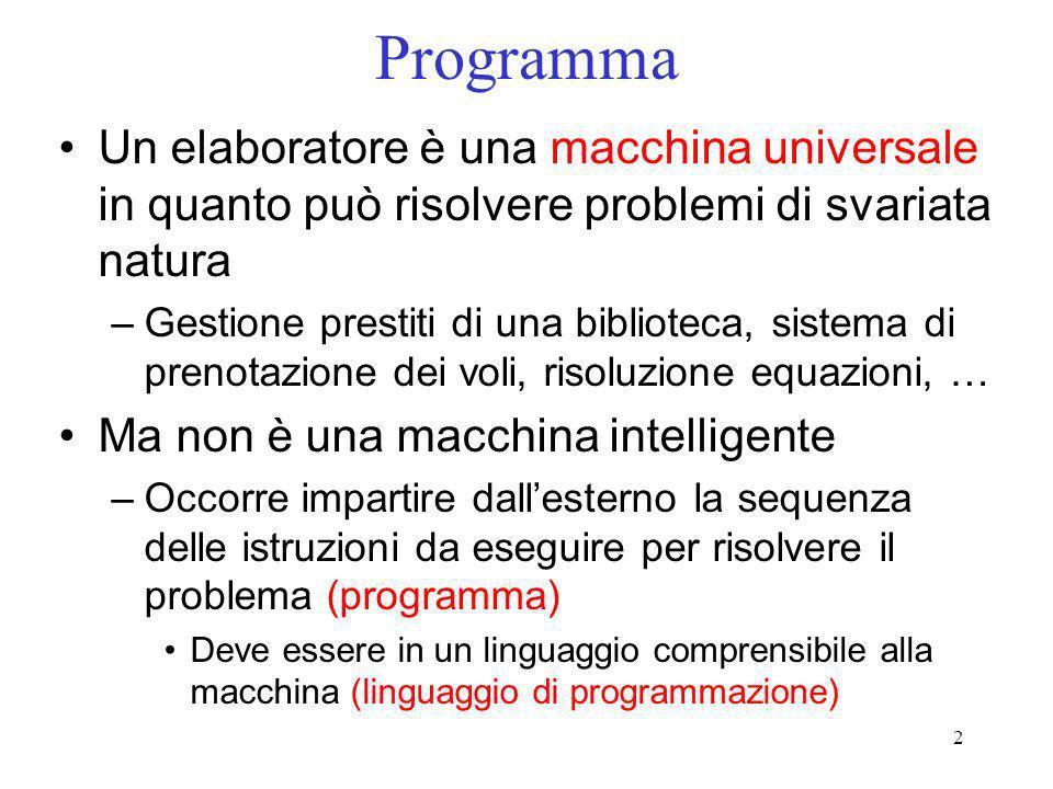 2 Programma Un elaboratore è una macchina universale in quanto può risolvere problemi di svariata natura –Gestione prestiti di una biblioteca, sistema