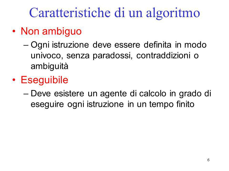 6 Caratteristiche di un algoritmo Non ambiguo –Ogni istruzione deve essere definita in modo univoco, senza paradossi, contraddizioni o ambiguità Esegu