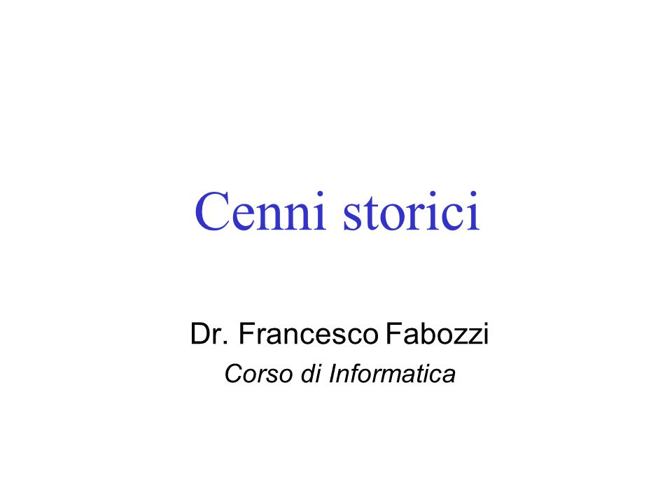 Cenni storici Dr. Francesco Fabozzi Corso di Informatica
