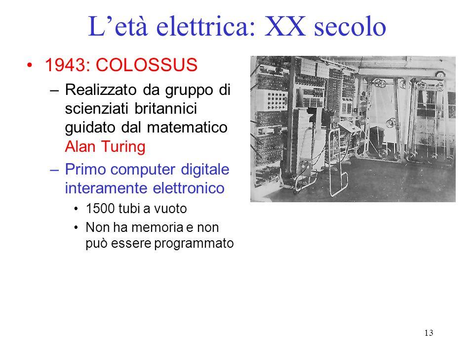 13 Letà elettrica: XX secolo 1943: COLOSSUS –Realizzato da gruppo di scienziati britannici guidato dal matematico Alan Turing –Primo computer digitale interamente elettronico 1500 tubi a vuoto Non ha memoria e non può essere programmato