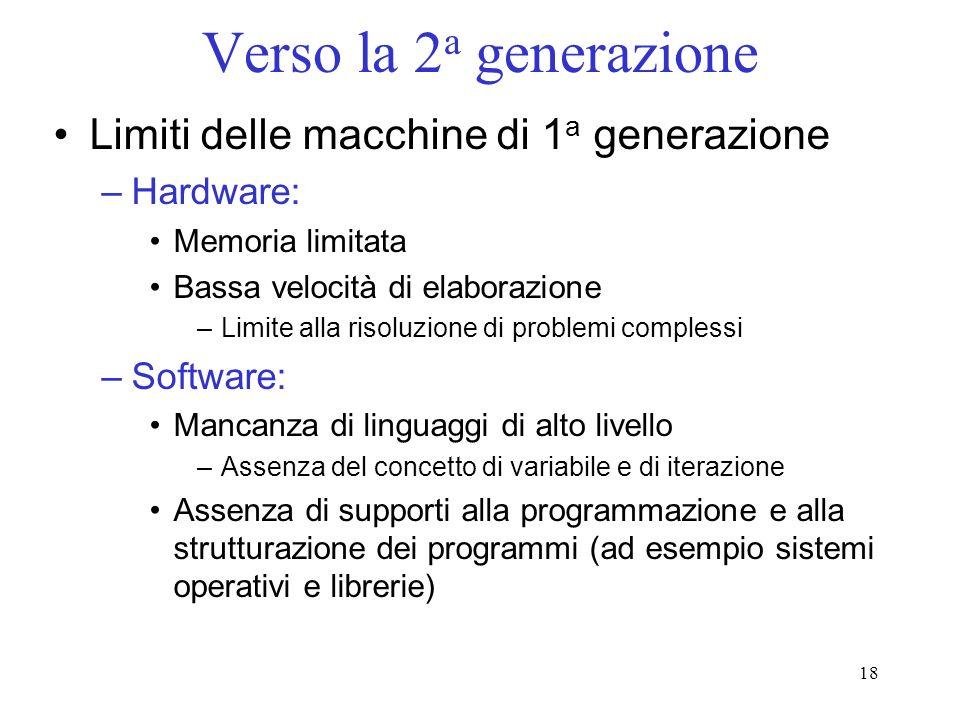 18 Verso la 2 a generazione Limiti delle macchine di 1 a generazione –Hardware: Memoria limitata Bassa velocità di elaborazione –Limite alla risoluzio