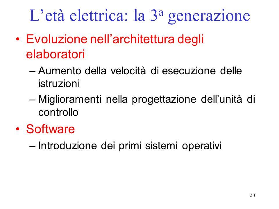 23 Letà elettrica: la 3 a generazione Evoluzione nellarchitettura degli elaboratori –Aumento della velocità di esecuzione delle istruzioni –Miglioramenti nella progettazione dellunità di controllo Software –Introduzione dei primi sistemi operativi