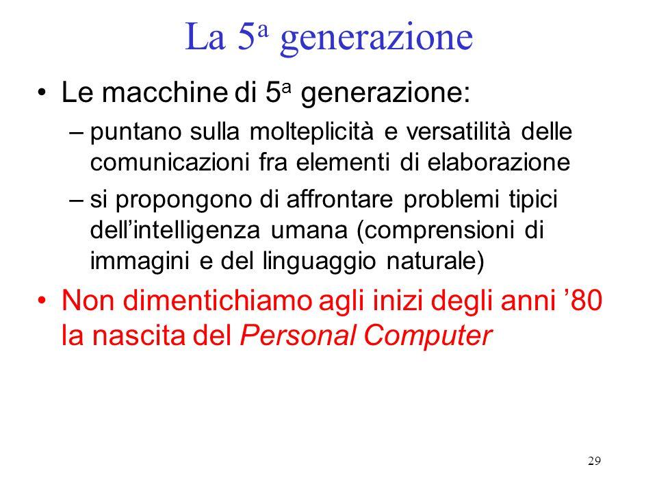 29 La 5 a generazione Le macchine di 5 a generazione: –puntano sulla molteplicità e versatilità delle comunicazioni fra elementi di elaborazione –si p