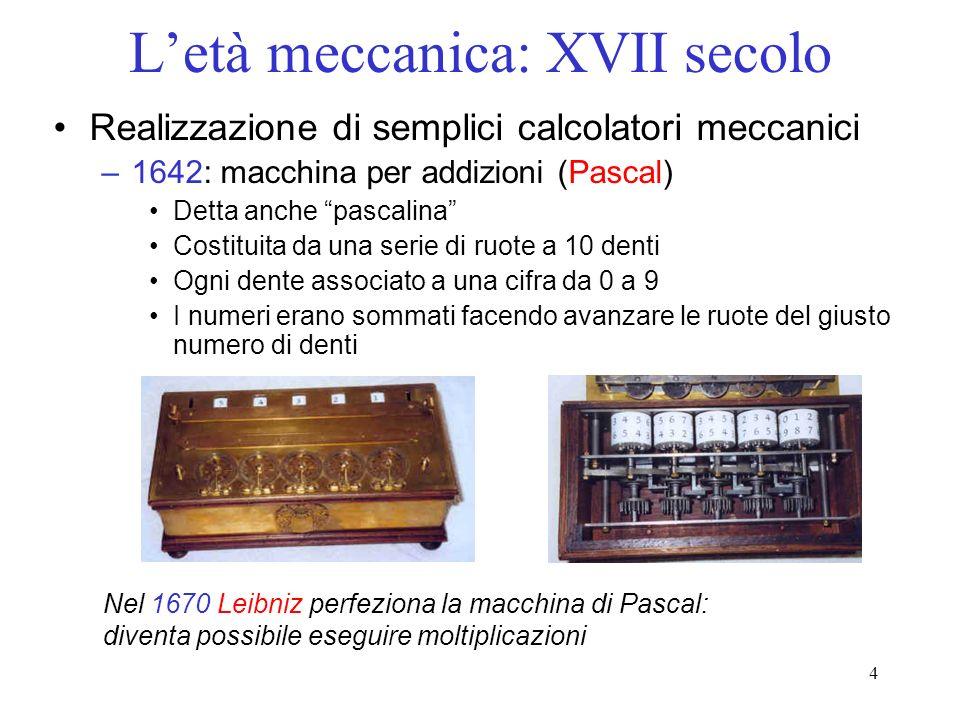 4 Letà meccanica: XVII secolo Realizzazione di semplici calcolatori meccanici –1642: macchina per addizioni (Pascal) Detta anche pascalina Costituita da una serie di ruote a 10 denti Ogni dente associato a una cifra da 0 a 9 I numeri erano sommati facendo avanzare le ruote del giusto numero di denti Nel 1670 Leibniz perfeziona la macchina di Pascal: diventa possibile eseguire moltiplicazioni