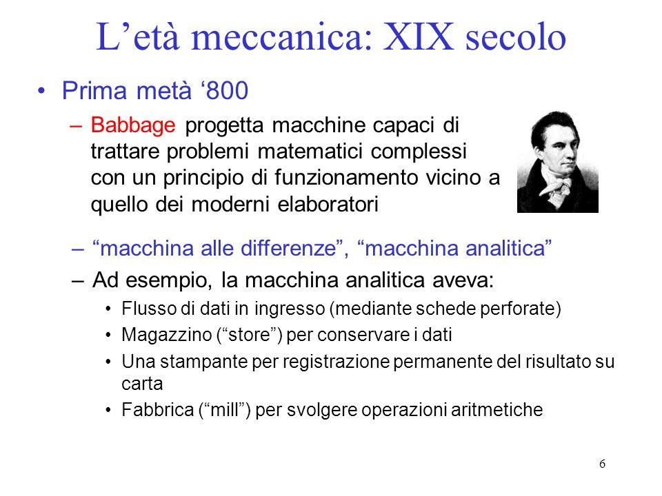 6 Letà meccanica: XIX secolo Prima metà 800 –Babbage progetta macchine capaci di trattare problemi matematici complessi con un principio di funzioname