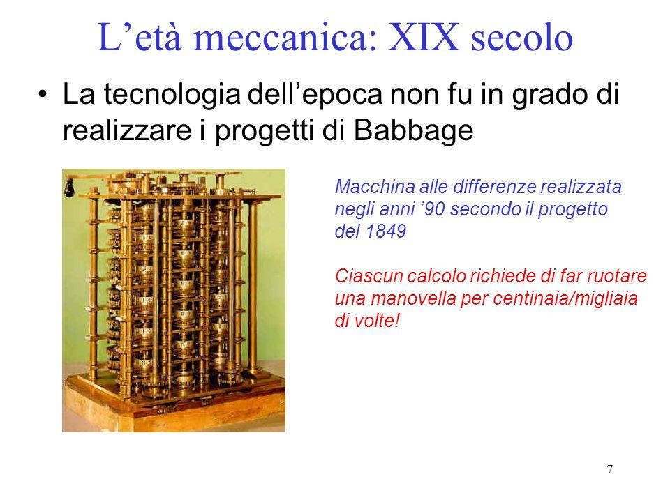 7 Letà meccanica: XIX secolo La tecnologia dellepoca non fu in grado di realizzare i progetti di Babbage Macchina alle differenze realizzata negli ann