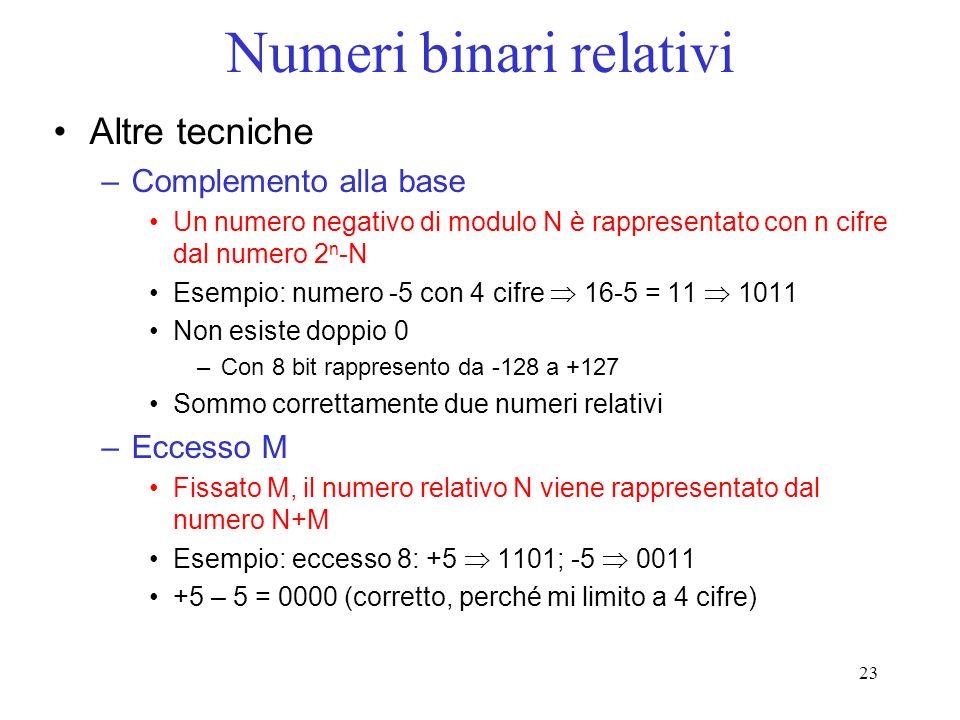 23 Numeri binari relativi Altre tecniche –Complemento alla base Un numero negativo di modulo N è rappresentato con n cifre dal numero 2 n -N Esempio: