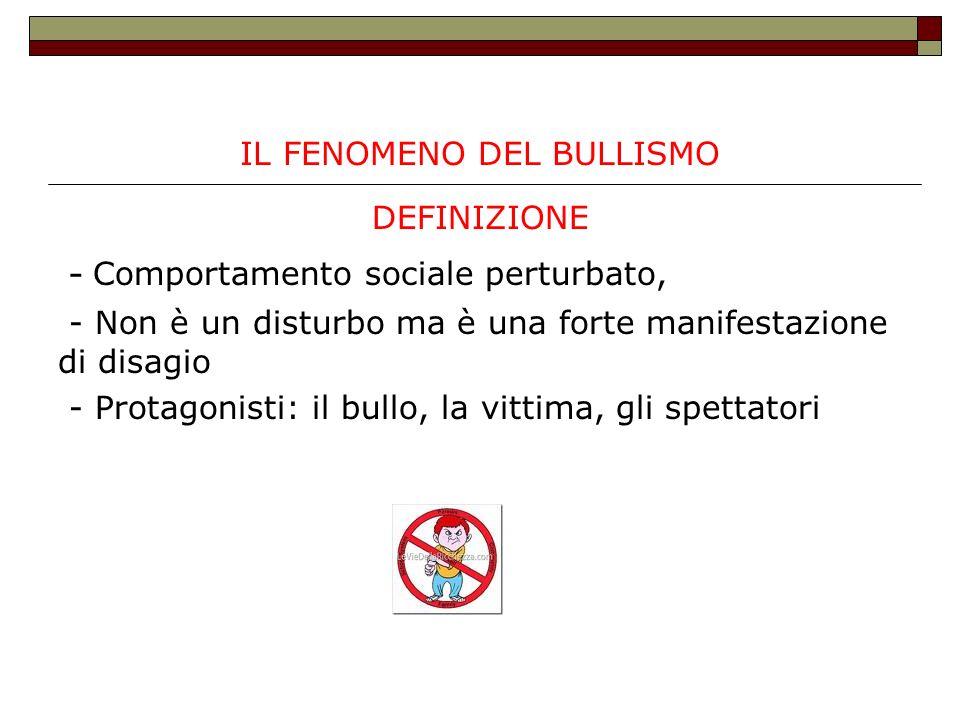 IL FENOMENO DEL BULLISMO DEFINIZIONE - Comportamento sociale perturbato, - Non è un disturbo ma è una forte manifestazione di disagio - Protagonisti: