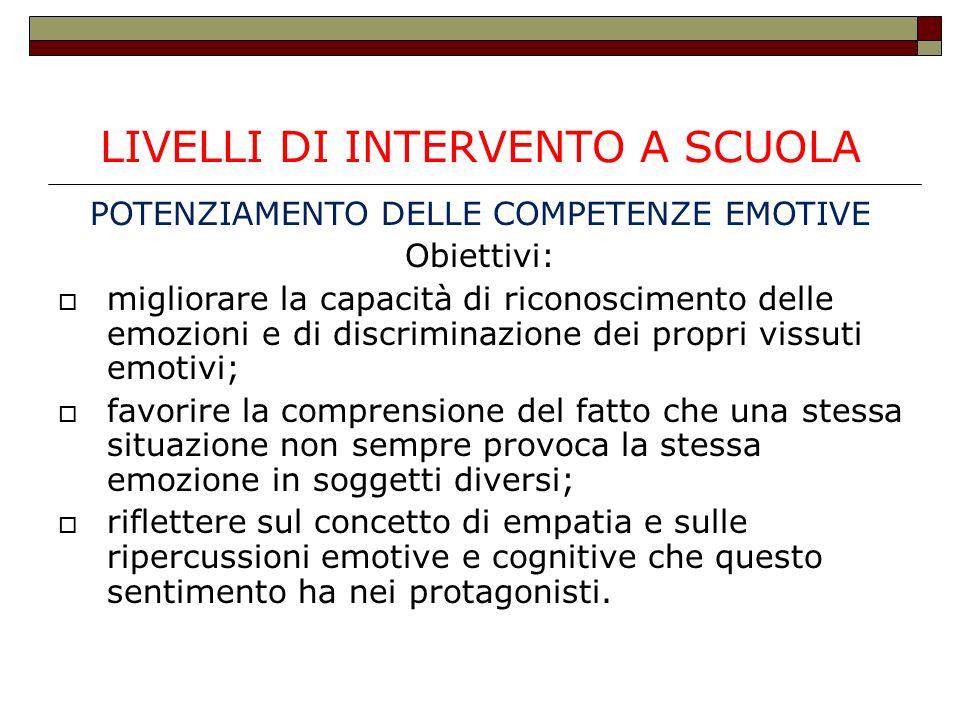 LIVELLI DI INTERVENTO A SCUOLA POTENZIAMENTO DELLE COMPETENZE EMOTIVE Obiettivi: migliorare la capacità di riconoscimento delle emozioni e di discrimi