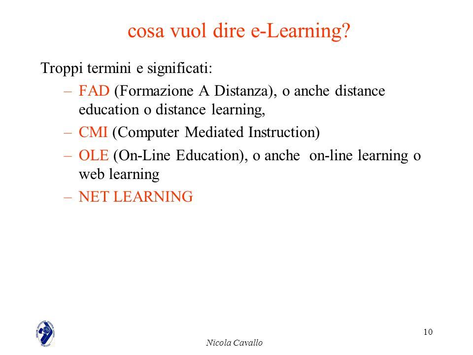 Nicola Cavallo 10 cosa vuol dire e-Learning? Troppi termini e significati: –FAD (Formazione A Distanza), o anche distance education o distance learnin