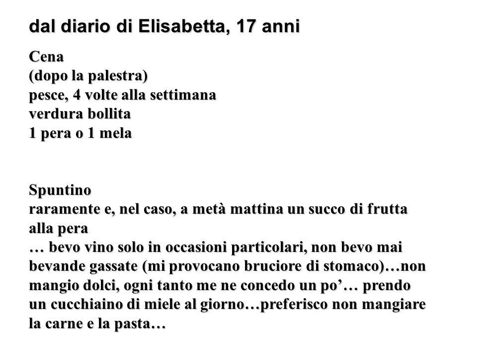 dal diario di Elisabetta, 17 anni Cena (dopo la palestra) pesce, 4 volte alla settimana verdura bollita 1 pera o 1 mela Spuntino raramente e, nel caso