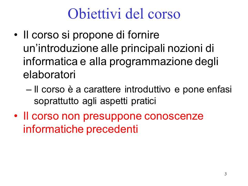 3 Obiettivi del corso Il corso si propone di fornire unintroduzione alle principali nozioni di informatica e alla programmazione degli elaboratori –Il